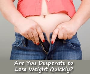 Are You Desperate to Lose Weight Quickly?