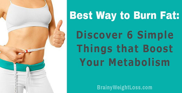 Best Way to Burn Fat: Discover 6 Simple Things that Boost Your Metabolism